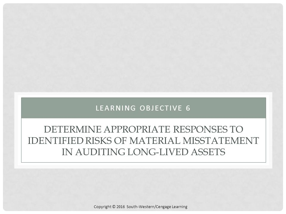 Learning objective 6 Determine appropriate responses to identified risks of material misstatement in auditing long-lived assets.