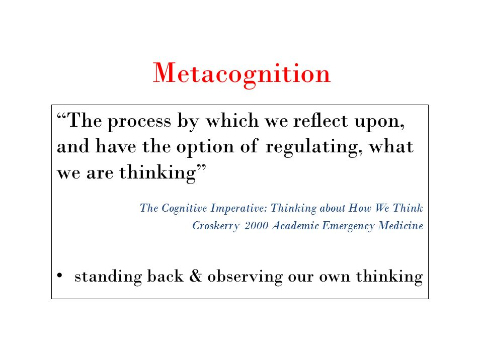 Metacognition The process by which we reflect upon, and have the option of regulating, what we are thinking