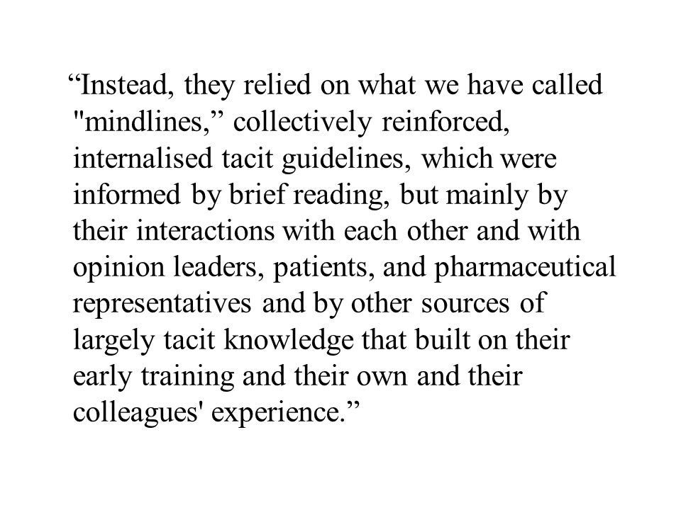 Instead, they relied on what we have called mindlines, collectively reinforced, internalised tacit guidelines, which were informed by brief reading, but mainly by their interactions with each other and with opinion leaders, patients, and pharmaceutical representatives and by other sources of largely tacit knowledge that built on their early training and their own and their colleagues experience.
