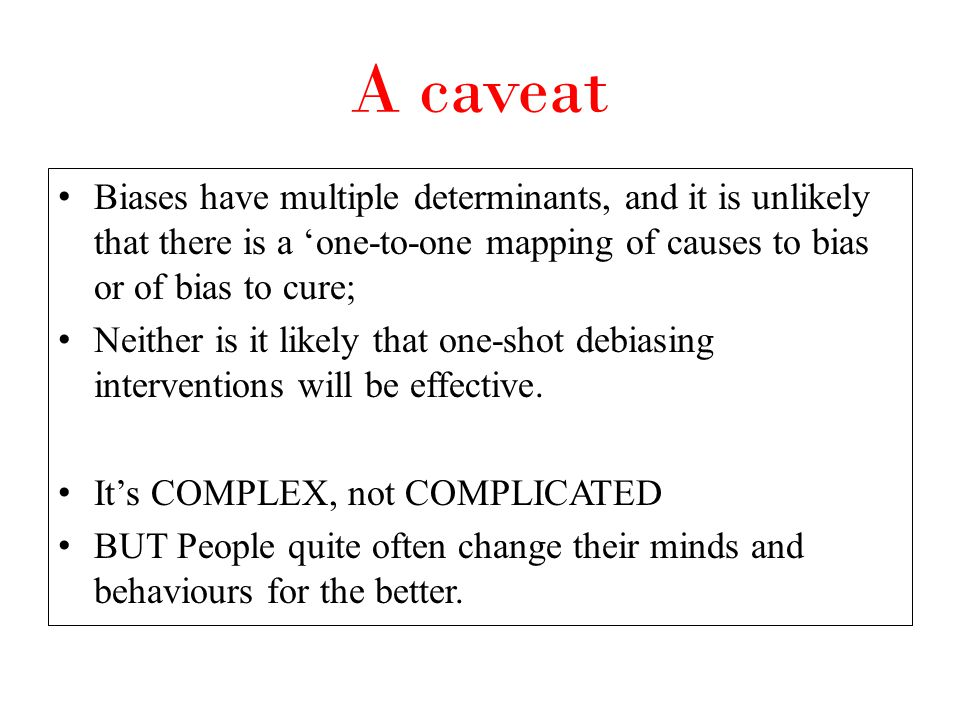 A caveat Biases have multiple determinants, and it is unlikely that there is a 'one-to-one mapping of causes to bias or of bias to cure;