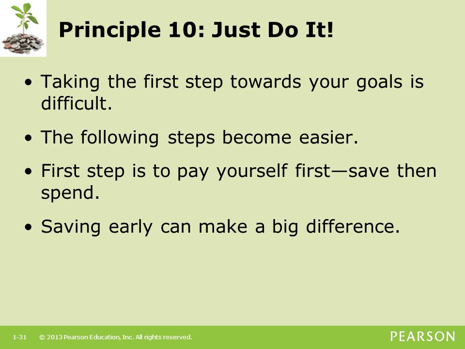 Principle 10: Just Do It! Taking the first step towards your goals is difficult. The following steps become easier.