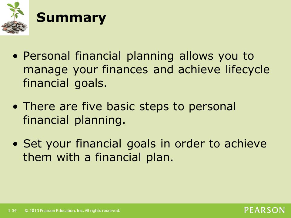 Summary Personal financial planning allows you to manage your finances and achieve lifecycle financial goals.