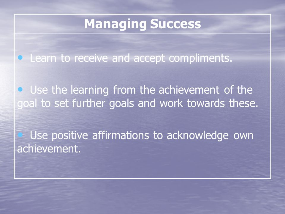 Managing Success Learn to receive and accept compliments.