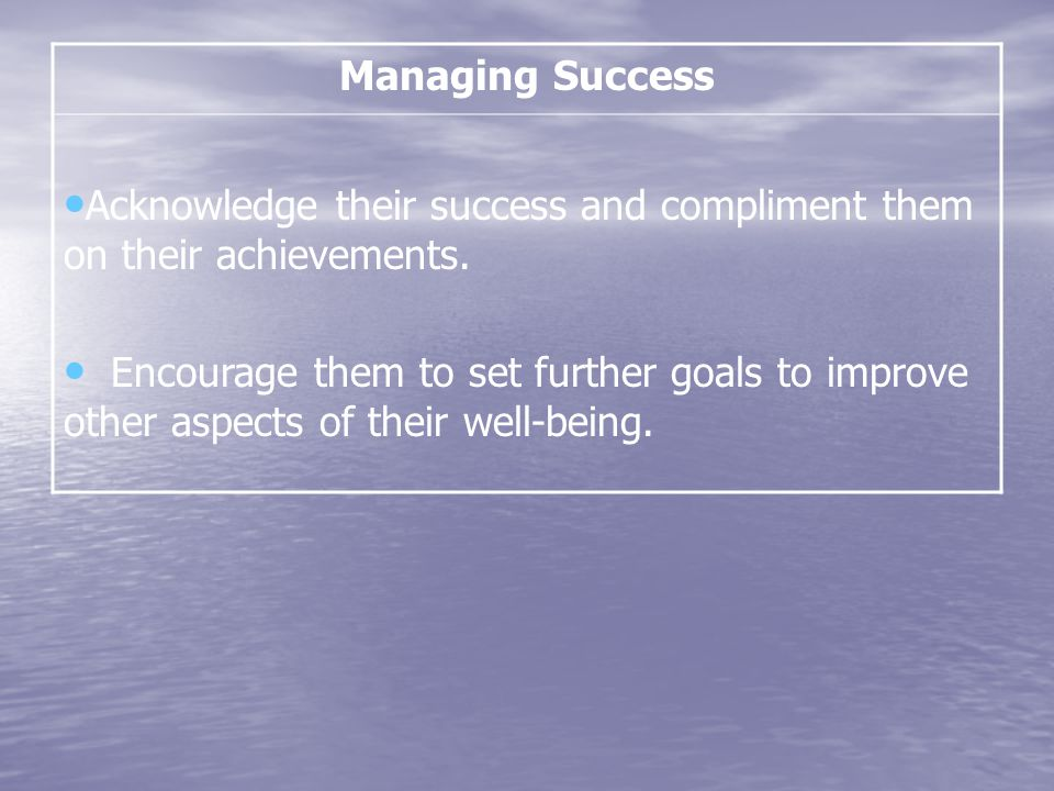 Managing Success Acknowledge their success and compliment them on their achievements.