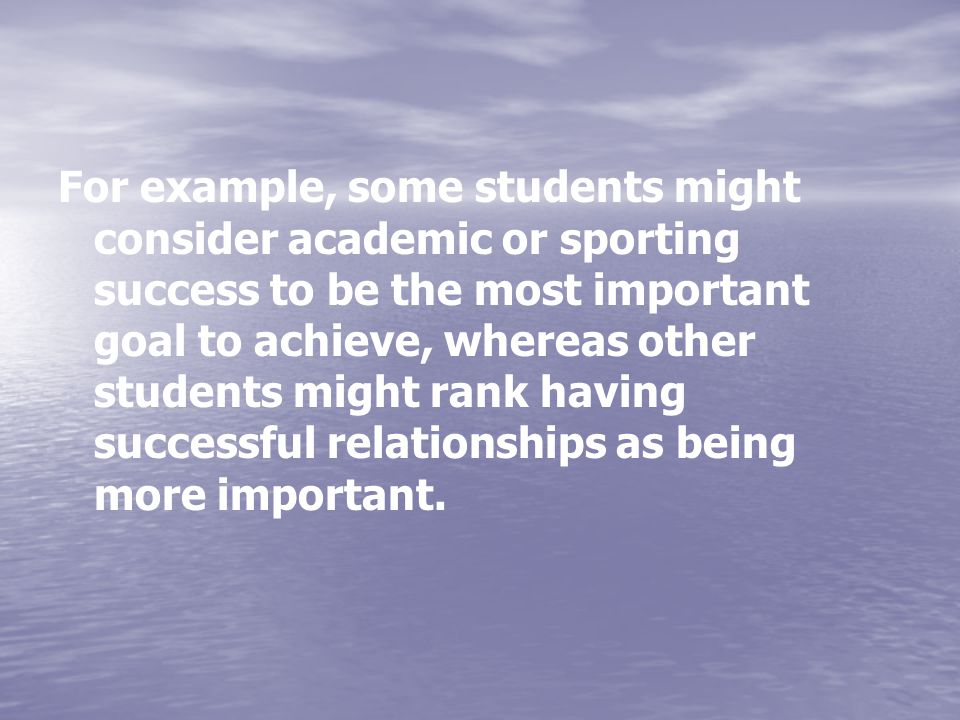 For example, some students might consider academic or sporting success to be the most important goal to achieve, whereas other students might rank having successful relationships as being more important.