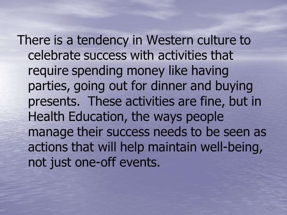 There is a tendency in Western culture to celebrate success with activities that require spending money like having parties, going out for dinner and buying presents.