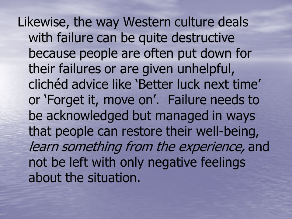 Likewise, the way Western culture deals with failure can be quite destructive because people are often put down for their failures or are given unhelpful, clichéd advice like 'Better luck next time' or 'Forget it, move on'.