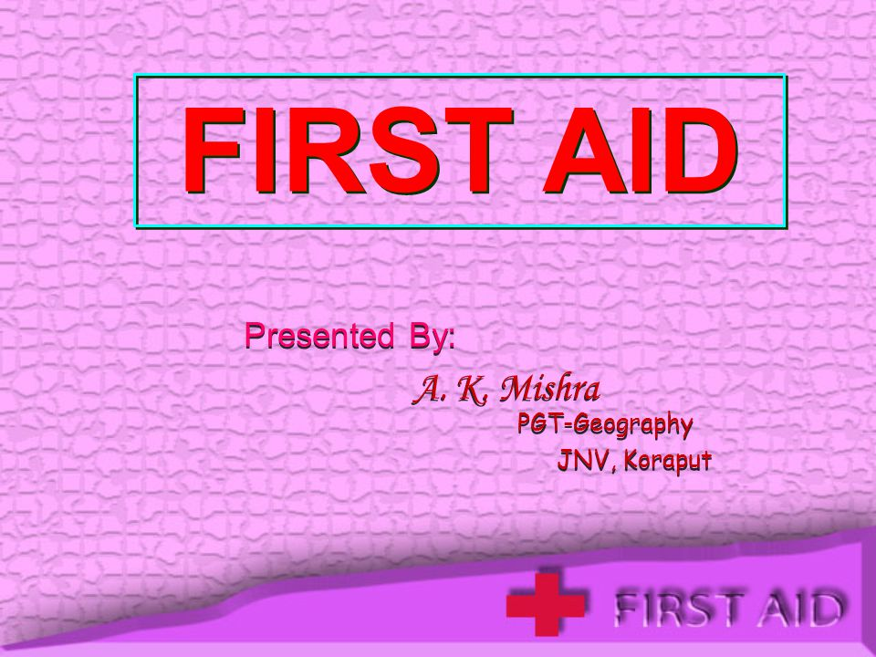 FIRST AID Presented By: A. K. Mishra PGT-Geography JNV, Koraput