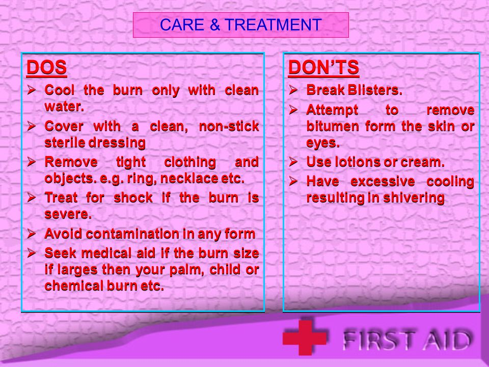 DOS DON'TS CARE & TREATMENT Cool the burn only with clean water.