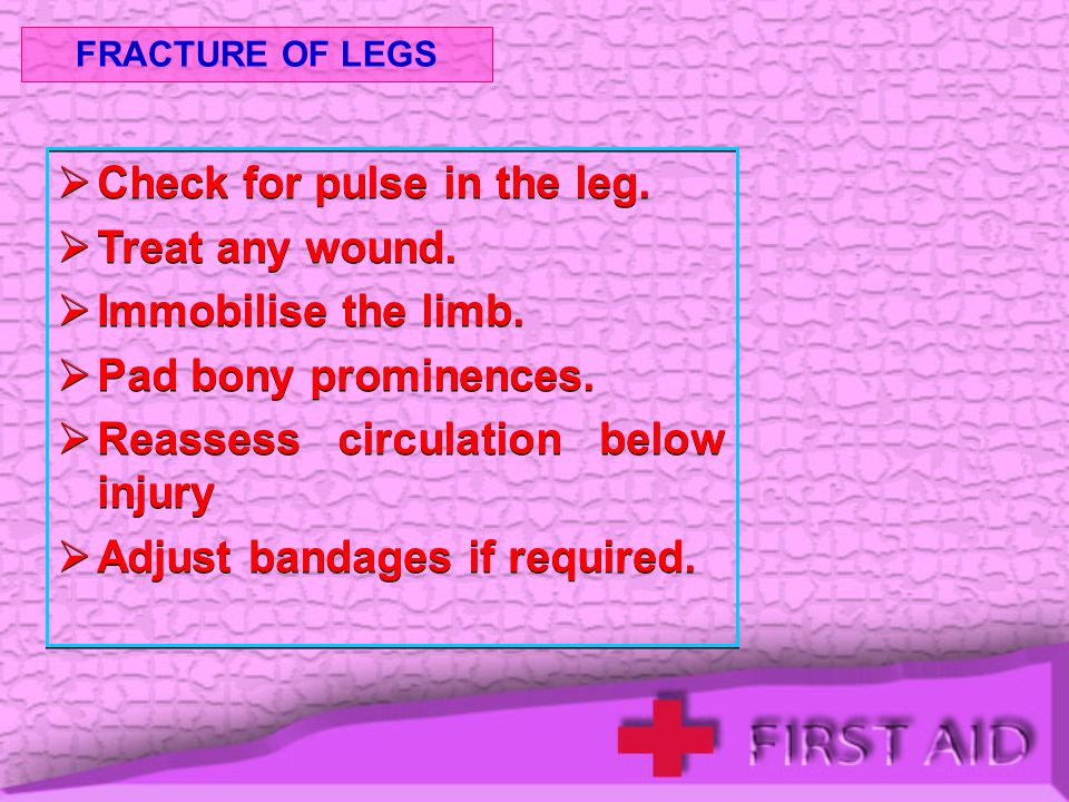 Check for pulse in the leg. Treat any wound. Immobilise the limb.