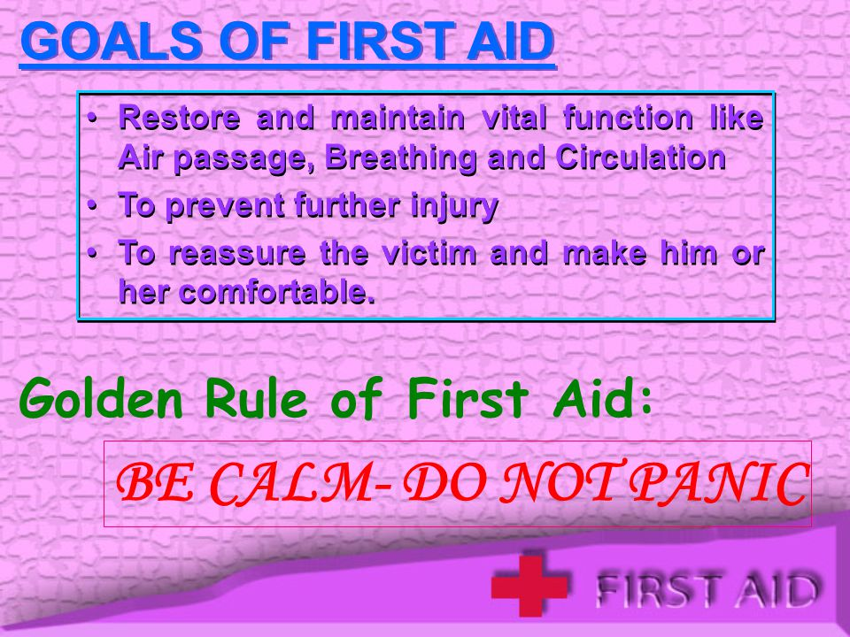 BE CALM- DO NOT PANIC GOALS OF FIRST AID Golden Rule of First Aid: