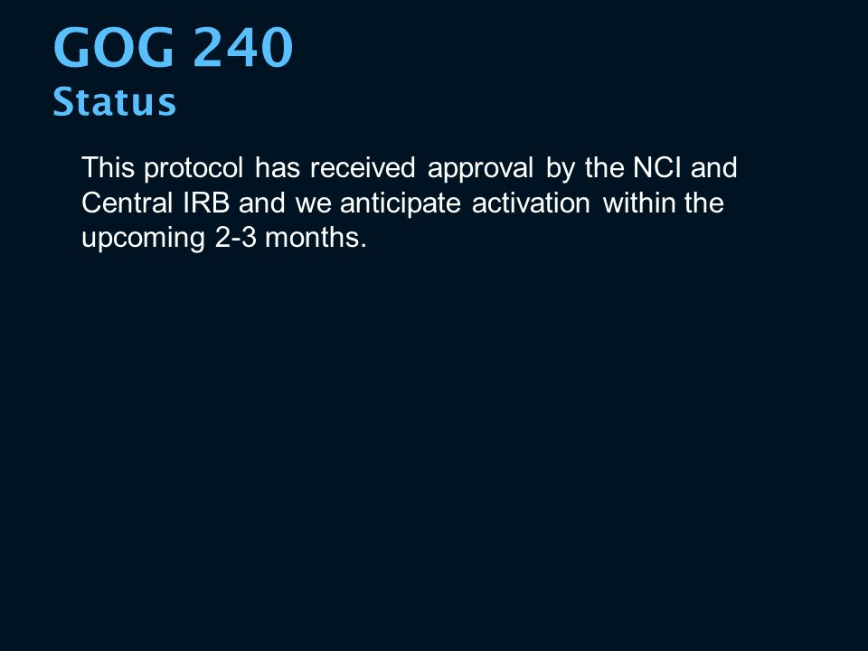 GOG 240 Status This protocol has received approval by the NCI and Central IRB and we anticipate activation within the upcoming 2-3 months.