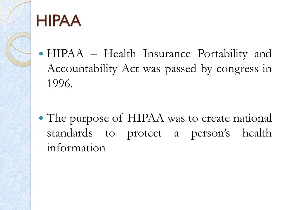 HIPAA HIPAA – Health Insurance Portability and Accountability Act was passed by congress in 1996.