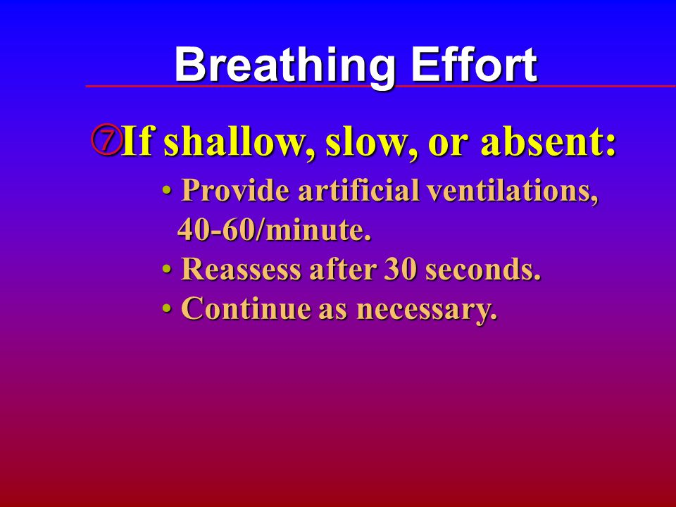 Breathing Effort If shallow, slow, or absent: