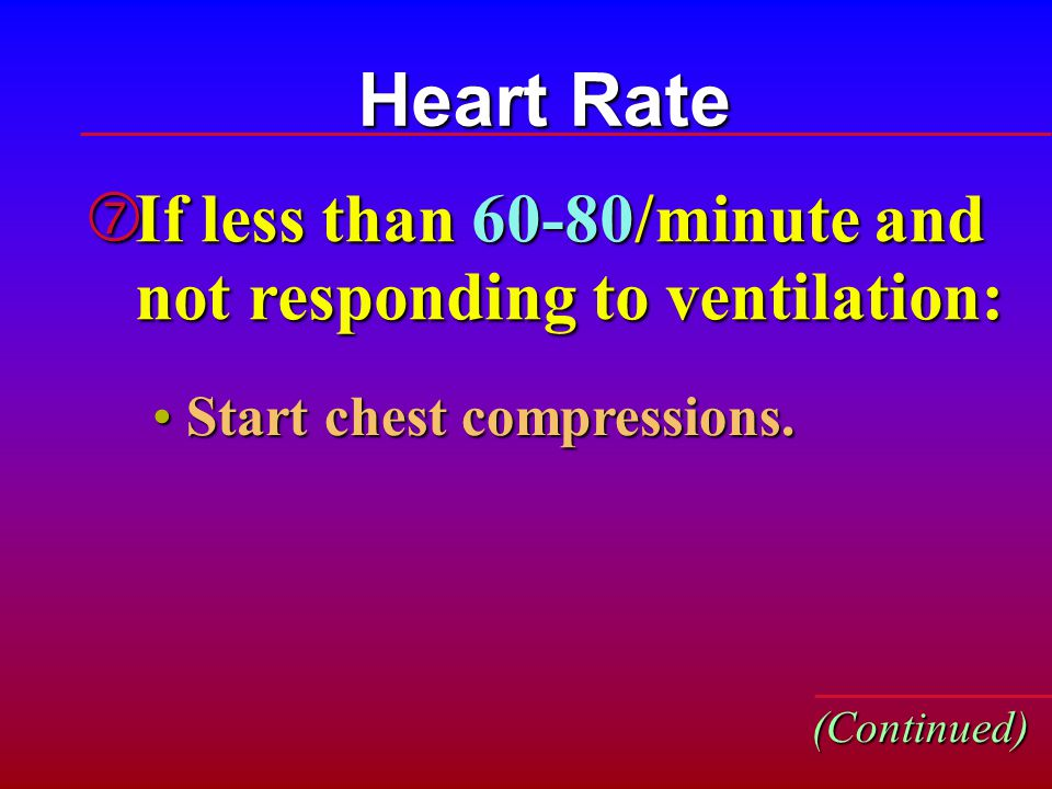 Heart Rate If less than 60-80/minute and not responding to ventilation: Start chest compressions.