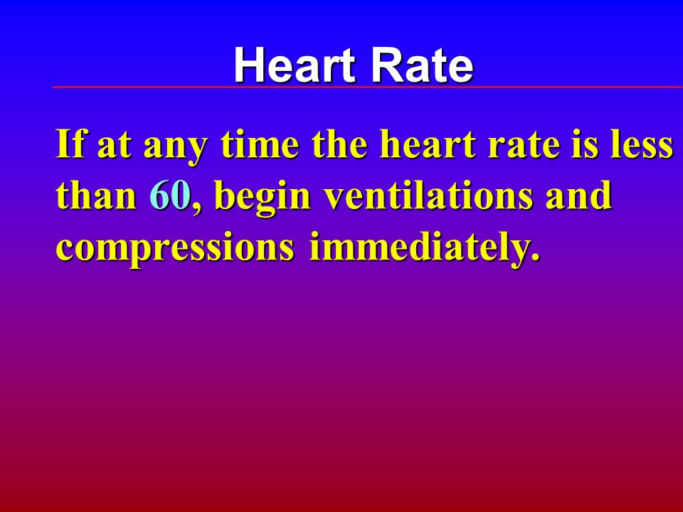 Heart Rate If at any time the heart rate is less than 60, begin ventilations and compressions immediately.