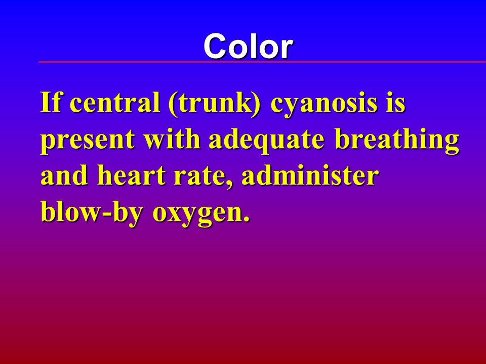 Color If central (trunk) cyanosis is present with adequate breathing