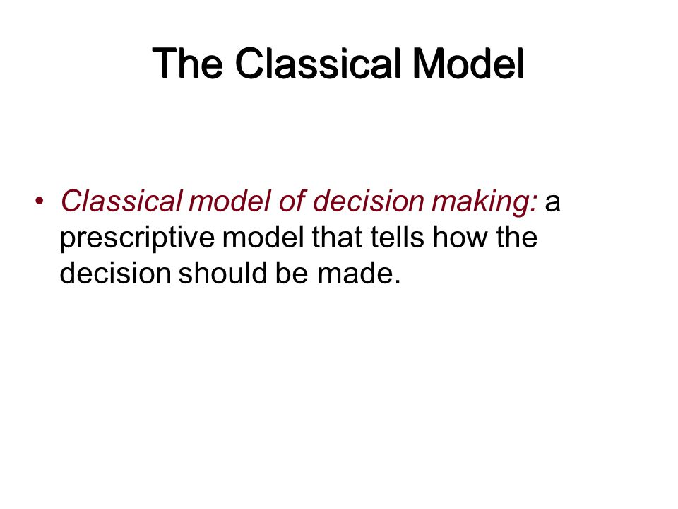 The Classical Model Classical model of decision making: a prescriptive model that tells how the decision should be made.