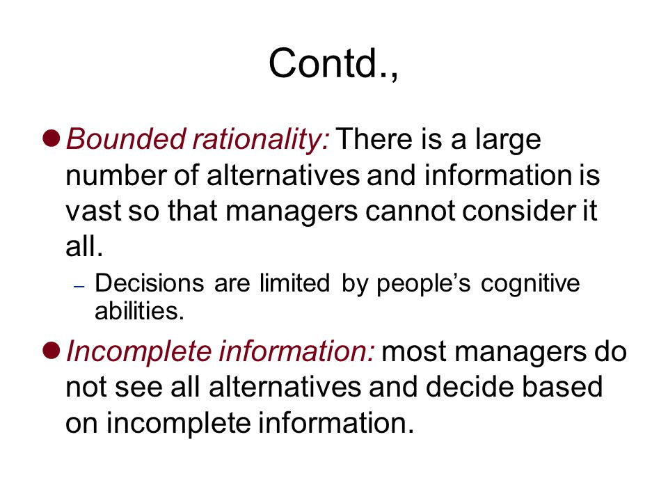 Contd., Bounded rationality: There is a large number of alternatives and information is vast so that managers cannot consider it all.