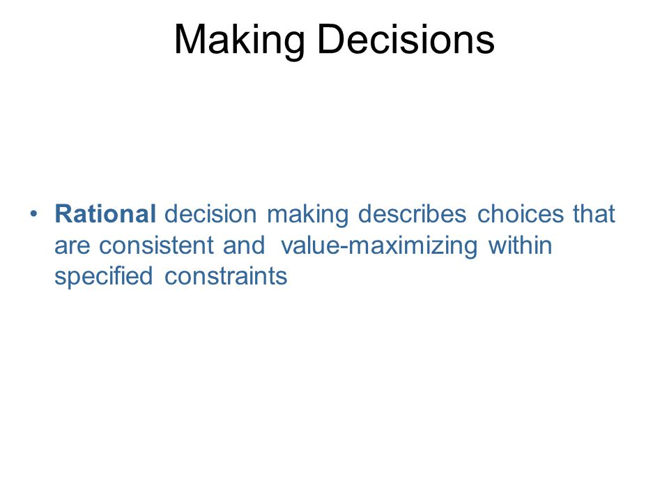 Making Decisions Rational decision making describes choices that are consistent and value-maximizing within specified constraints.