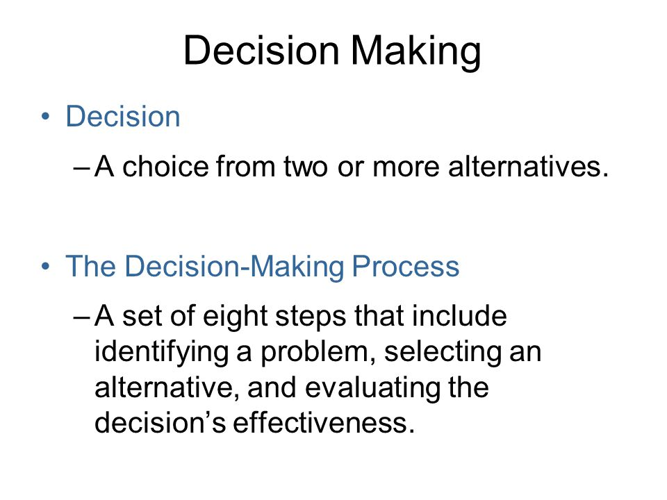 Decision Making Decision A choice from two or more alternatives.