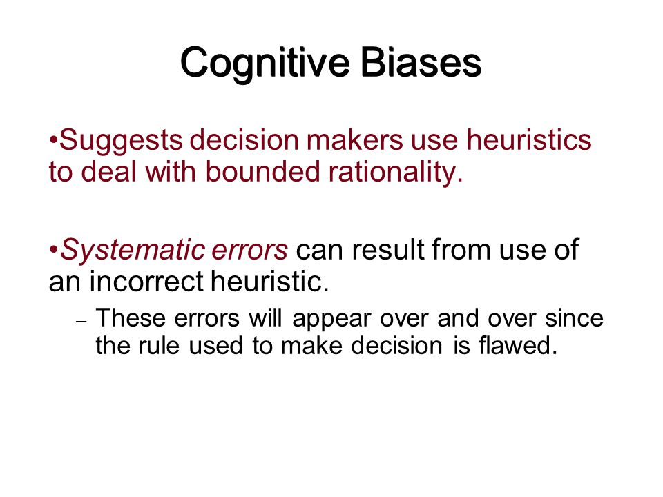 Cognitive Biases Suggests decision makers use heuristics to deal with bounded rationality.