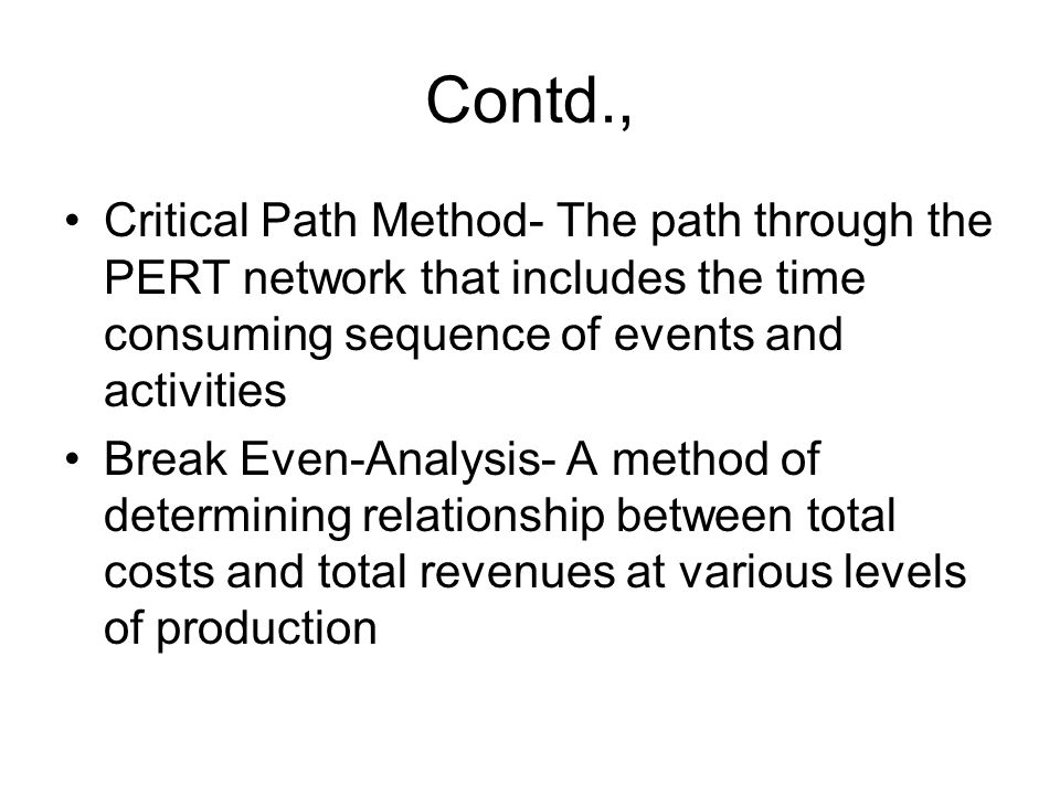 Contd., Critical Path Method- The path through the PERT network that includes the time consuming sequence of events and activities.