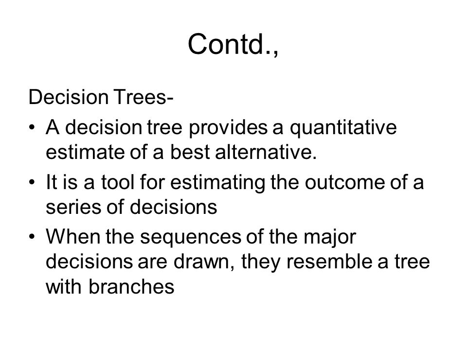 Contd., Decision Trees- A decision tree provides a quantitative estimate of a best alternative.