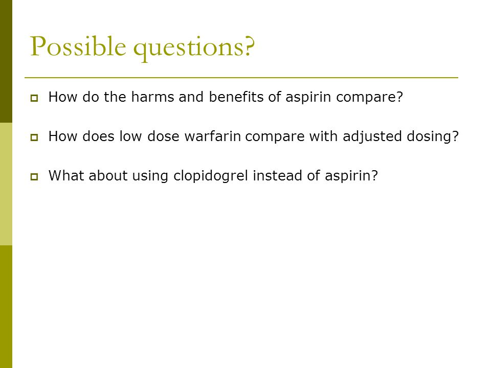 Possible questions How do the harms and benefits of aspirin compare