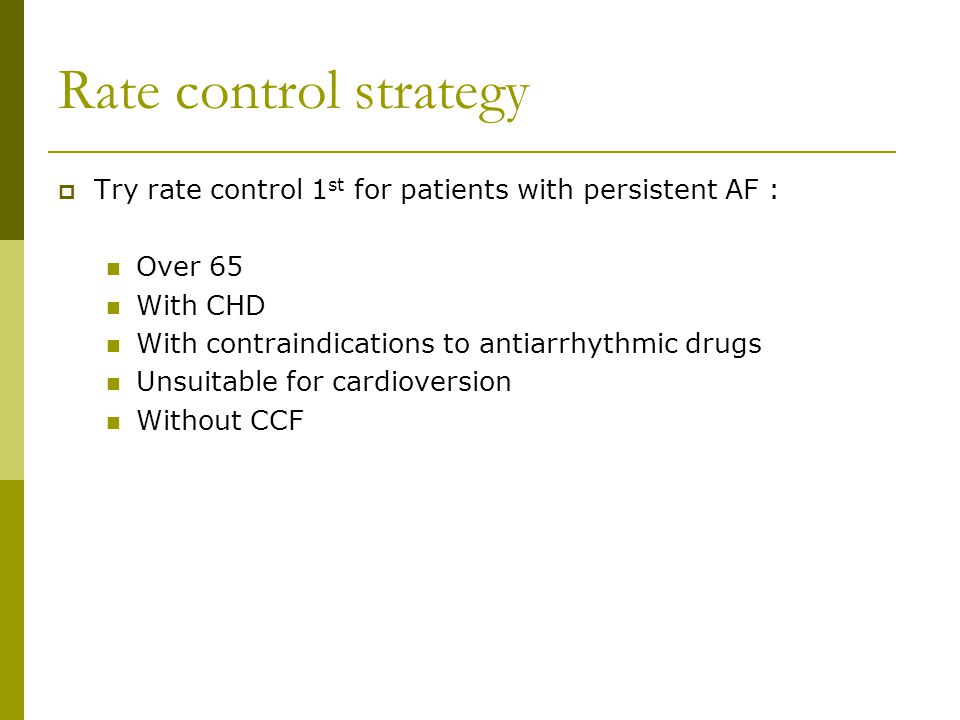 Rate control strategy Try rate control 1st for patients with persistent AF : Over 65. With CHD. With contraindications to antiarrhythmic drugs.