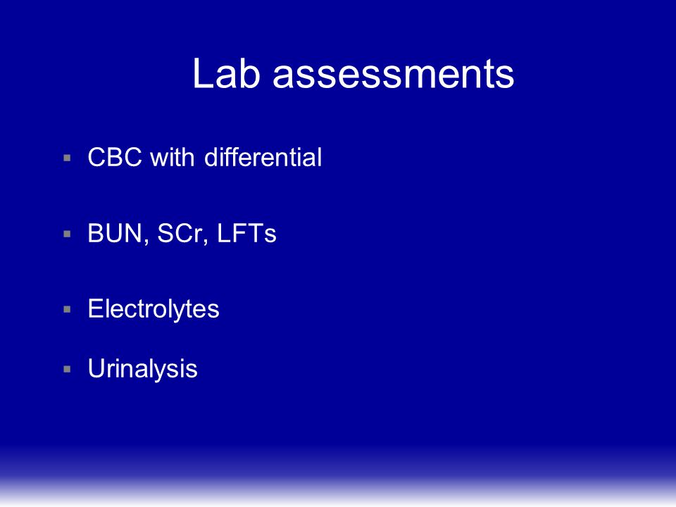 Lab assessments CBC with differential BUN, SCr, LFTs Electrolytes