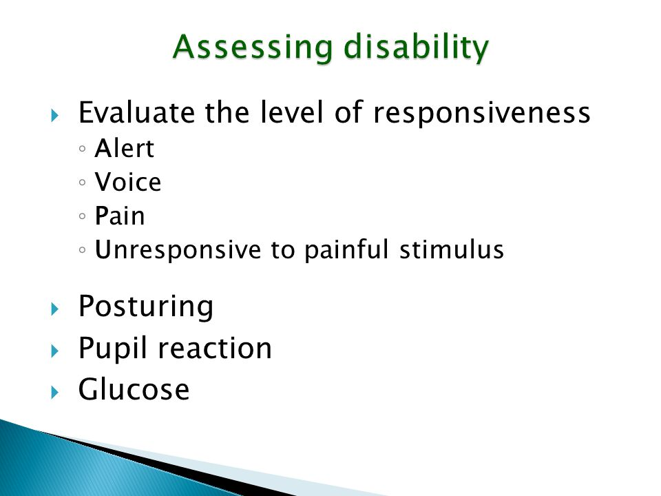 Assessing disability Evaluate the level of responsiveness Posturing