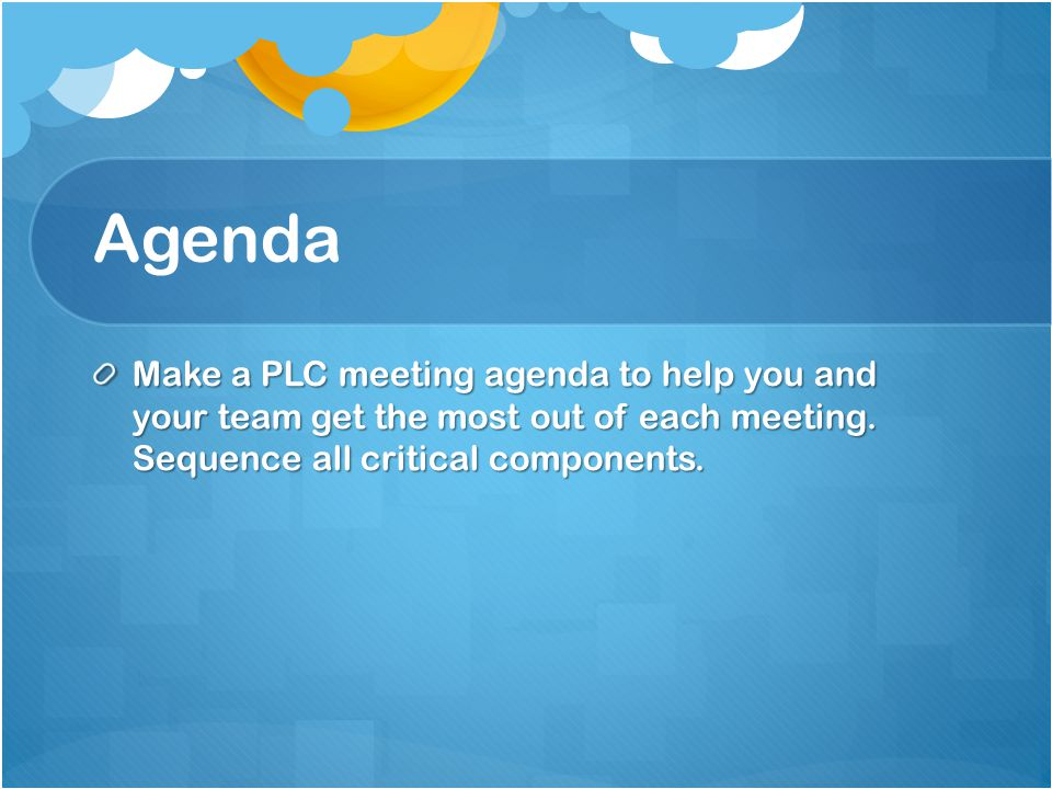 Agenda Make a PLC meeting agenda to help you and your team get the most out of each meeting.