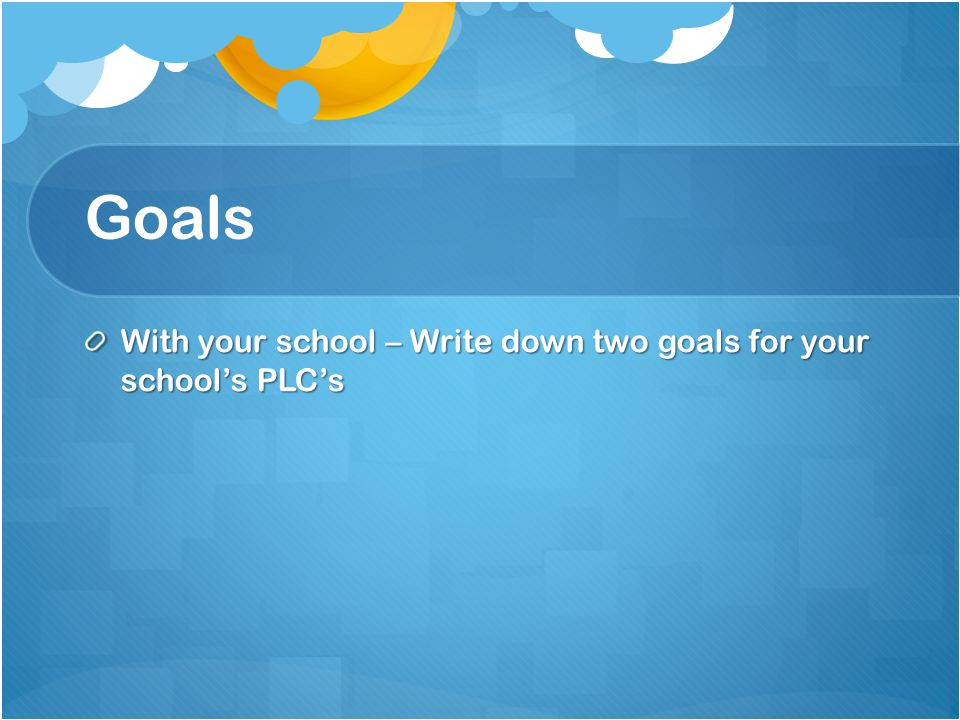 Goals With your school – Write down two goals for your school's PLC's