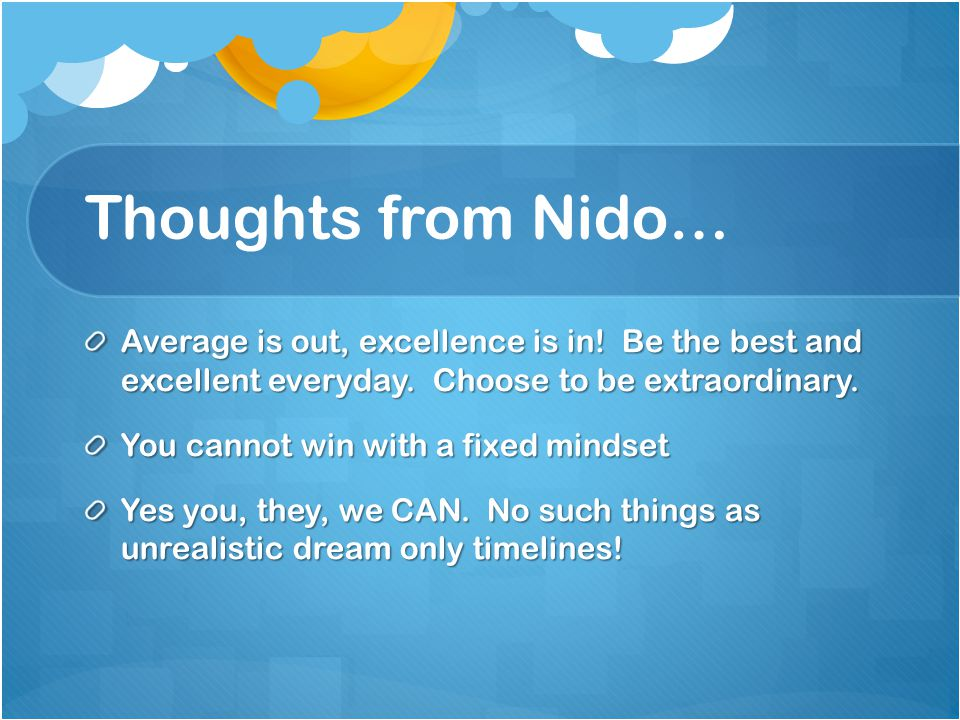 Thoughts from Nido… Average is out, excellence is in! Be the best and excellent everyday. Choose to be extraordinary.