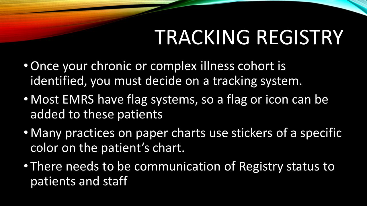 Tracking Registry Once your chronic or complex illness cohort is identified, you must decide on a tracking system.
