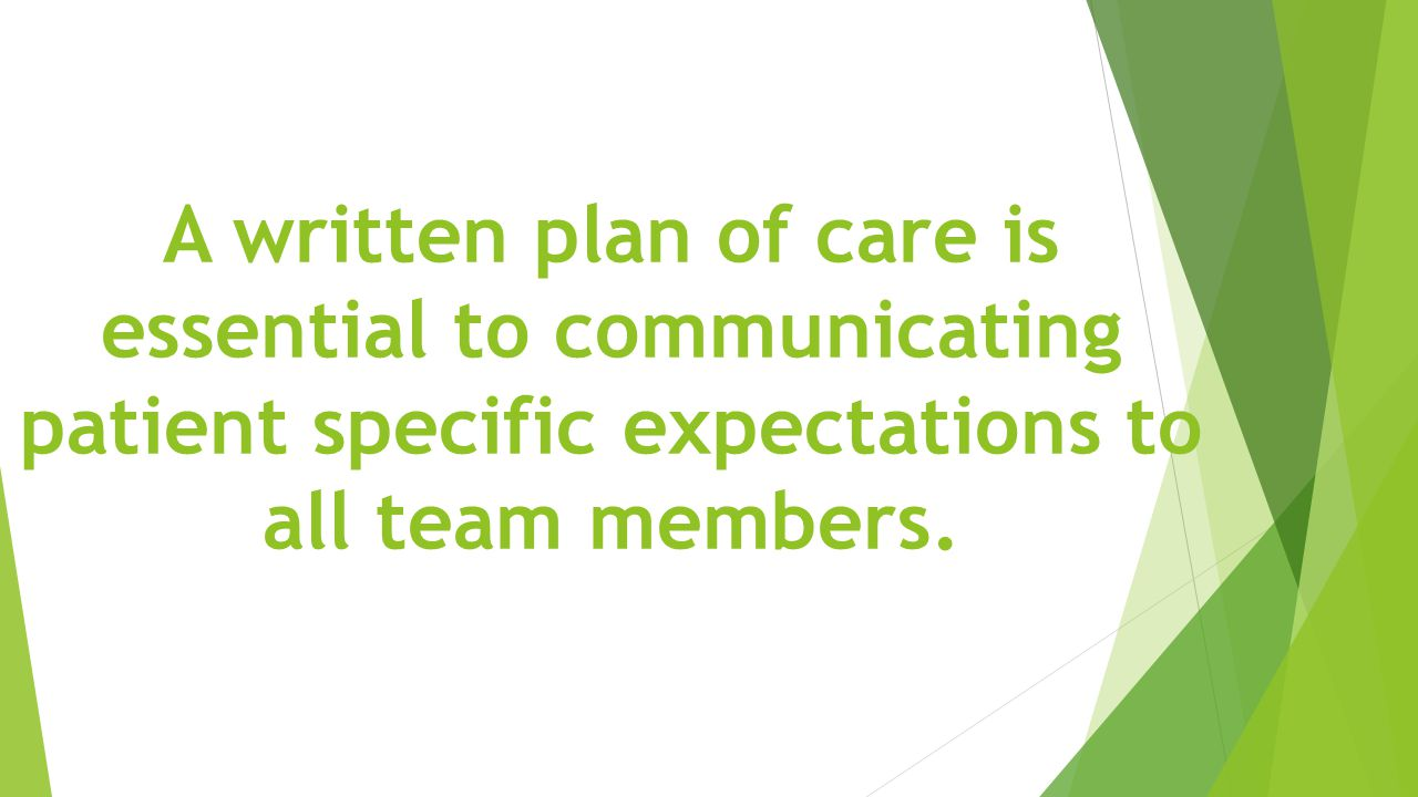 A written plan of care is essential to communicating patient specific expectations to all team members.