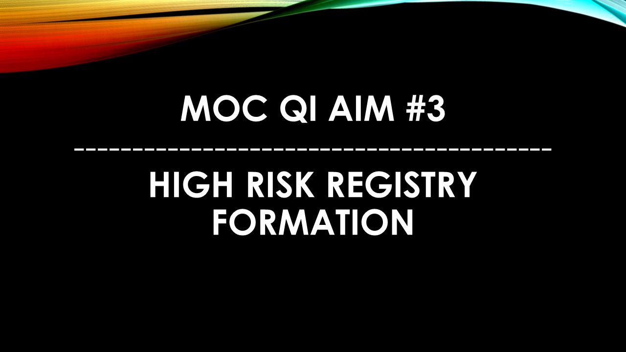 MOC QI Aim #3 ----------------------------------------- High Risk Registry Formation