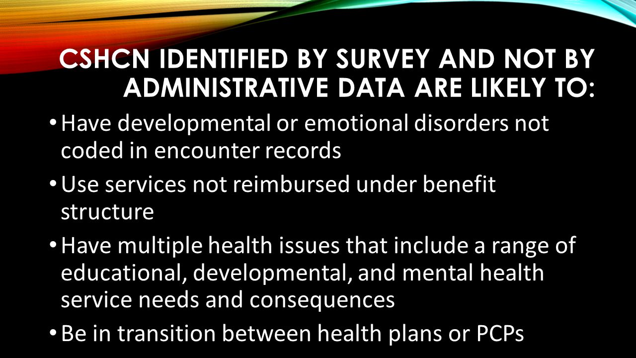 CSHCN identified by Survey and not by Administrative data are likely to: