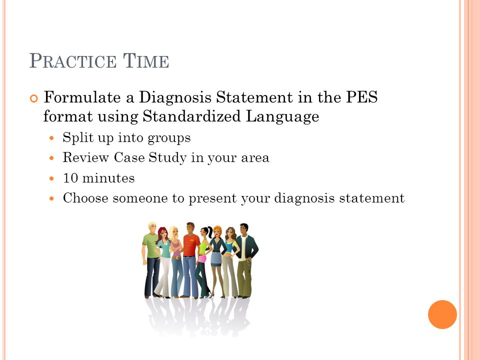 Practice Time Formulate a Diagnosis Statement in the PES format using Standardized Language. Split up into groups.