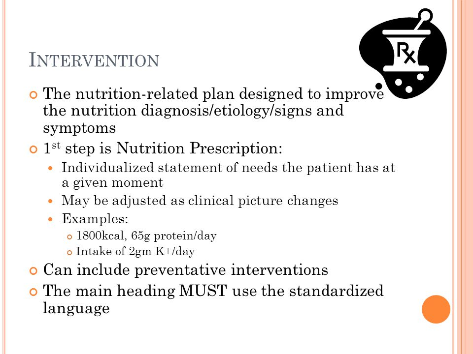 Intervention The nutrition-related plan designed to improve the nutrition diagnosis/etiology/signs and symptoms.