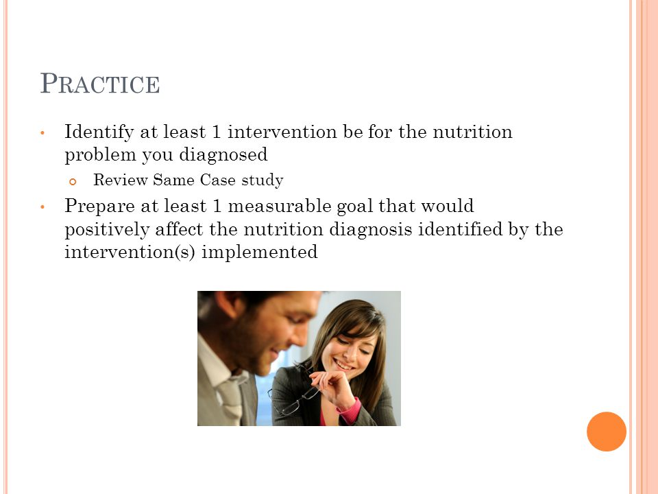 Practice Identify at least 1 intervention be for the nutrition problem you diagnosed. Review Same Case study.