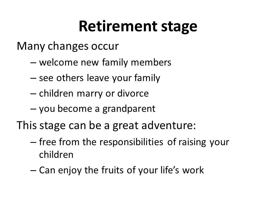 Retirement stage Many changes occur