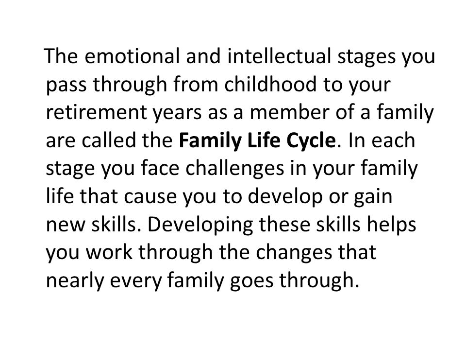 The emotional and intellectual stages you pass through from childhood to your retirement years as a member of a family are called the Family Life Cycle.