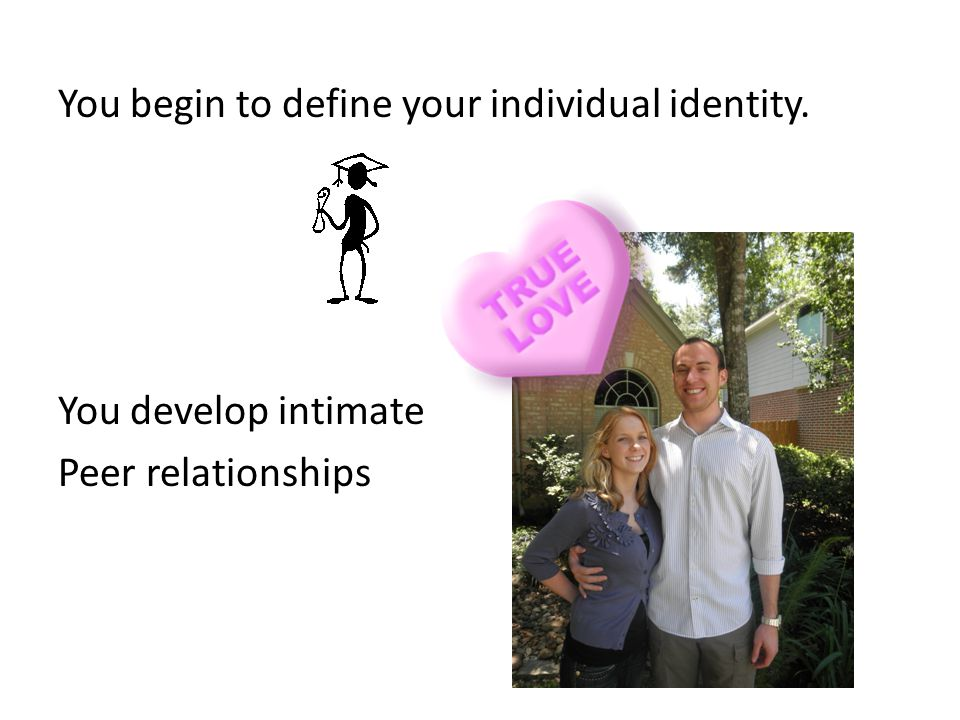 You begin to define your individual identity.