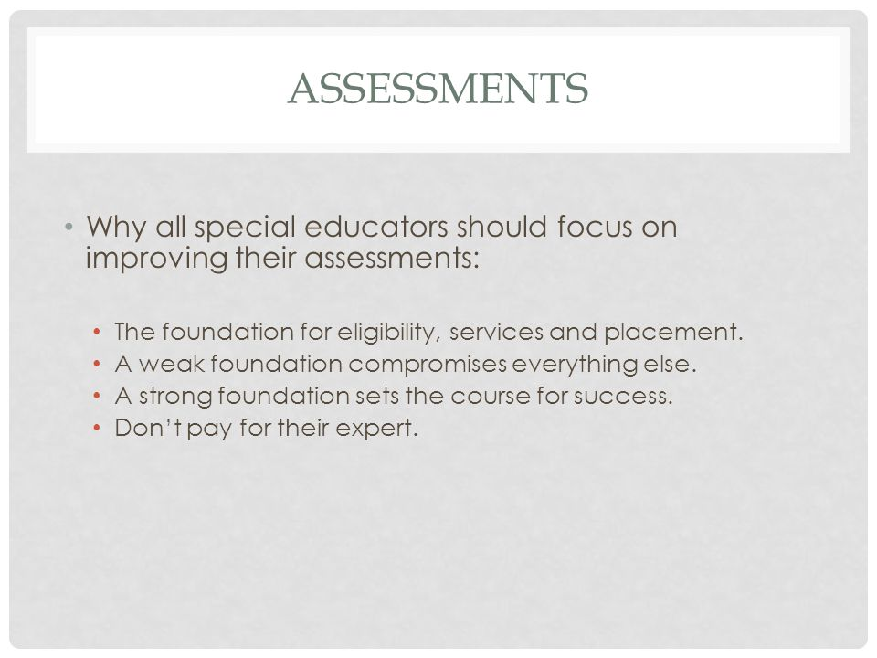 Assessments Why all special educators should focus on improving their assessments: The foundation for eligibility, services and placement.