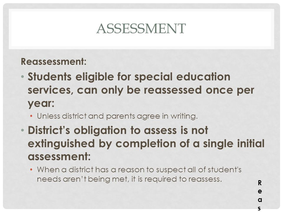 assessment Reassessment: Students eligible for special education services, can only be reassessed once per year: