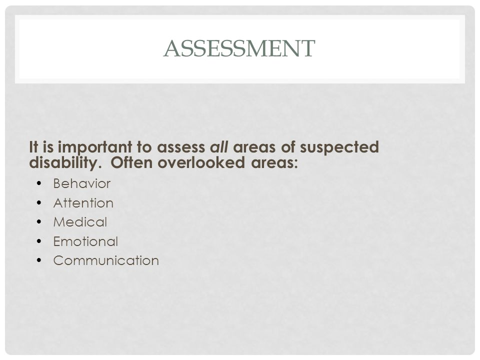 assessment It is important to assess all areas of suspected disability. Often overlooked areas: Behavior.