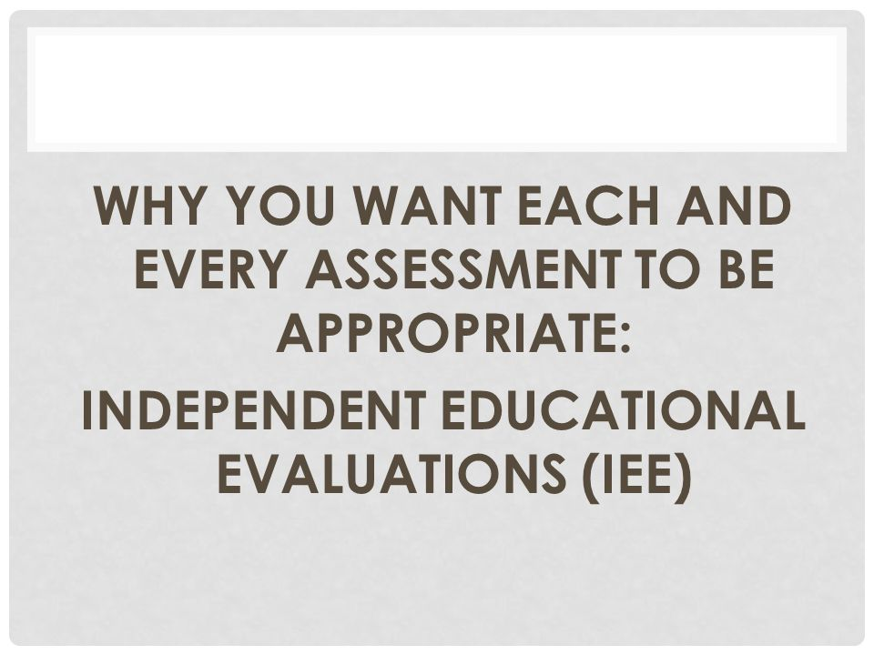 WHY YOU WANT EACH AND EVERY ASSESSMENT TO BE APPROPRIATE: INDEPENDENT EDUCATIONAL EVALUATIONS (IEE)