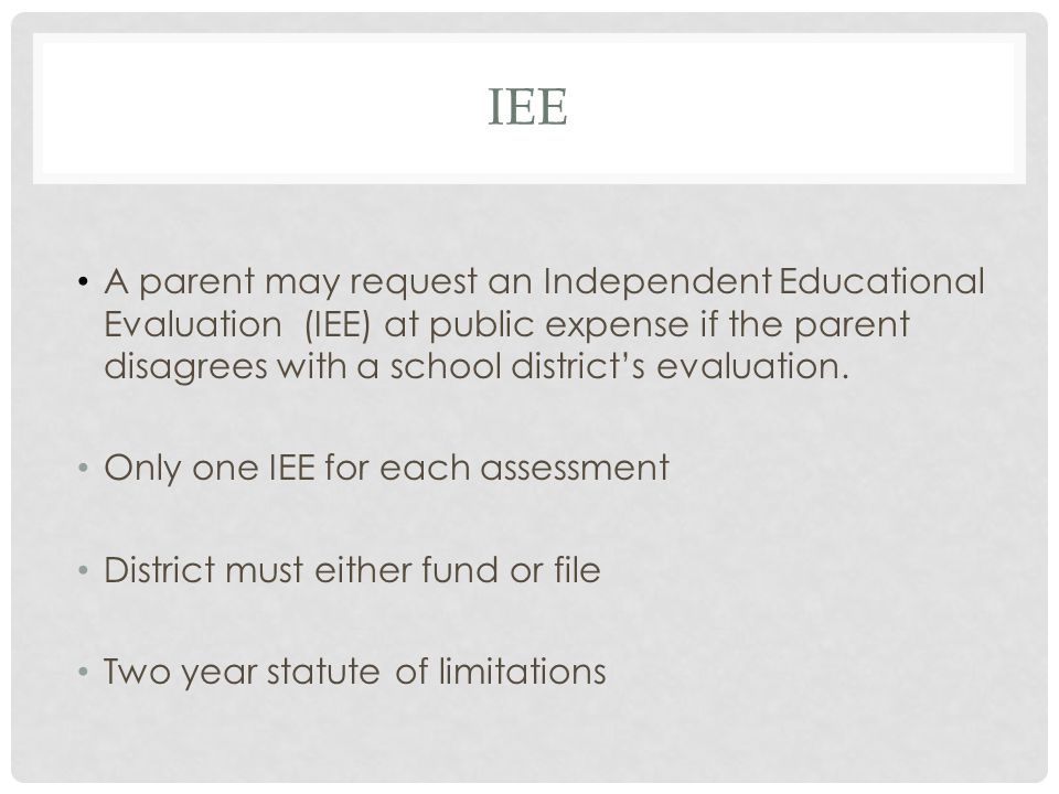 IEE A parent may request an Independent Educational Evaluation (IEE) at public expense if the parent disagrees with a school district's evaluation.